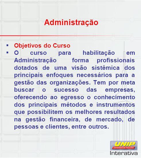 Administração Objetivos do Curso O curso para habilitação em Administração forma profissionais dotados de uma visão sistêmica dos principais enfoques necessários para a gestão das organizações.