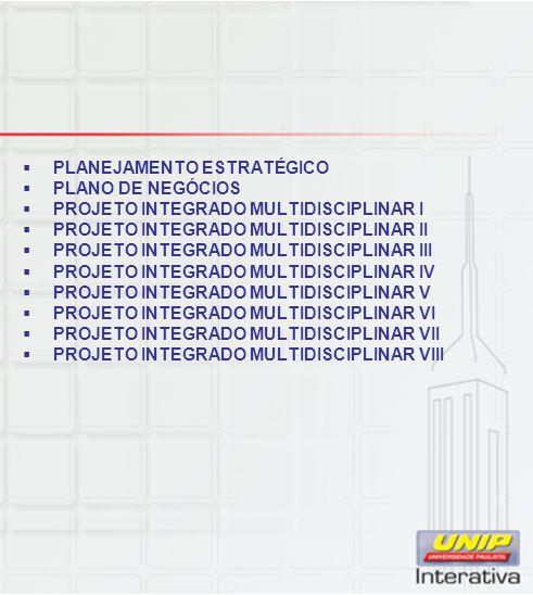 PLANEJAMENTO ESTRATÉGICO PLANO DE NEGÓCIOS PROJETO INTEGRADO MULTIDISCIPLINAR I PROJETO INTEGRADO MULTIDISCIPLINAR II PROJETO INTEGRADO MULTIDISCIPLINAR III PROJETO INTEGRADO MULTIDISCIPLINAR IV PROJETO INTEGRADO MULTIDISCIPLINAR V PROJETO INTEGRADO MULTIDISCIPLINAR VI PROJETO INTEGRADO MULTIDISCIPLINAR VII PROJETO INTEGRADO MULTIDISCIPLINAR VIII
