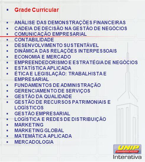 Grade Curricular ANÁLISE DAS DEMONSTRAÇÕES FINANCEIRAS CADEIA DE DECISÃO NA GESTÃO DE NEGÓCIOS COMUNICAÇÃO EMPRESARIAL CONTABILIDADE DESENVOLVIMENTO SUSTENTÁVEL DINÂMICA DAS RELAÇÕES INTERPESSOAIS ECONOMIA E MERCADO EMPREENDEDORISMO E ESTRATÉGIA DE NEGÓCIOS ESTATÍSTICA APLICADA ÉTICA E LEGISLAÇÃO: TRABALHISTA E EMPRESARIAL FUNDAMENTOS DE ADMINISTRAÇÃO GERENCIAMENTO DE SERVIÇOS GESTÃO DA QUALIDADE GESTÃO DE RECURSOS PATRIMONIAIS E LOGÍSTICOS GESTÃO EMPRESARIAL LOGÍSTICA E REDES DE DISTRIBUIÇÃO MARKETING MARKETING GLOBAL MATEMÁTICA APLICADA MERCADOLOGIA