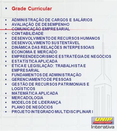 Grade Curricular ADMINISTRAÇÃO DE CARGOS E SALÁRIOS AVALIAÇÃO DE DESEMPENHO COMUNICAÇÃO EMPRESARIAL CONTABILIDADE DESENVOLVIMENTO DE RECURSOS HUMANOS DESENVOLVIMENTO SUSTENTÁVEL DINÂMICA DAS RELAÇÕES INTERPESSOAIS ECONOMIA E MERCADO EMPREENDEDORISMO E ESTRATÉGIA DE NEGÓCIOS ESTATÍSTICA APLICADA ÉTICA E LEGISLAÇÃO: TRABALHISTA E EMPRESARIAL FUNDAMENTOS DE ADMINISTRAÇÃO GERENCIAMENTO DE PESSOAS GESTÃO DE RECURSOS PATRIMONIAIS E LOGÍSTICOS MATEMÁTICA APLICADA MERCADOLOGIA MODELOS DE LIDERANÇA PLANO DE NEGÓCIOS PROJETO INTEGRADO MULTIDISCIPLINAR I