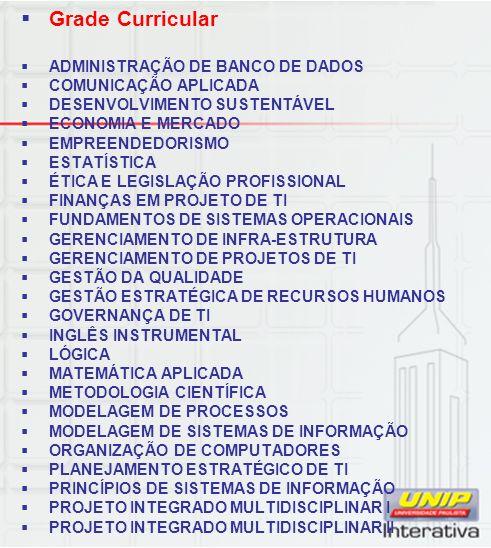 Grade Curricular ADMINISTRAÇÃO DE BANCO DE DADOS COMUNICAÇÃO APLICADA DESENVOLVIMENTO SUSTENTÁVEL ECONOMIA E MERCADO EMPREENDEDORISMO ESTATÍSTICA ÉTICA E LEGISLAÇÃO PROFISSIONAL FINANÇAS EM PROJETO DE TI FUNDAMENTOS DE SISTEMAS OPERACIONAIS GERENCIAMENTO DE INFRA-ESTRUTURA GERENCIAMENTO DE PROJETOS DE TI GESTÃO DA QUALIDADE GESTÃO ESTRATÉGICA DE RECURSOS HUMANOS GOVERNANÇA DE TI INGLÊS INSTRUMENTAL LÓGICA MATEMÁTICA APLICADA METODOLOGIA CIENTÍFICA MODELAGEM DE PROCESSOS MODELAGEM DE SISTEMAS DE INFORMAÇÃO ORGANIZAÇÃO DE COMPUTADORES PLANEJAMENTO ESTRATÉGICO DE TI PRINCÍPIOS DE SISTEMAS DE INFORMAÇÃO PROJETO INTEGRADO MULTIDISCIPLINAR I PROJETO INTEGRADO MULTIDISCIPLINAR II