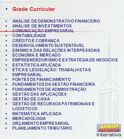 Grade Curricular ANÁLISE DE DEMONSTRATIVO FINANCEIRO ANÁLISE DE INVESTIMENTOS COMUNICAÇÃO EMPRESARIAL CONTABILIDADE CRÉDITO E COBRANÇA DESENVOLVIMENTO SUSTENTÁVEL DINÂMICA DAS RELAÇÕES INTERPESSOAIS ECONOMIA E MERCADO EMPREENDEDORISMO E ESTRATÉGIA DE NEGÓCIOS ESTATÍSTICA APLICADA ÉTICA E LEGISLAÇÃO: TRABALHISTA E EMPRESARIAL FONTES DE FINANCIAMENTO FUNDAMENTOS DA GESTÃO FINANCEIRA FUNDAMENTOS DE ADMINISTRAÇÃO GESTÃO DAS APLICAÇÕES GESTÃO DE CAIXA GESTÃO DE RECURSOS PATRIMONIAIS E LOGÍSTICOS MATEMÁTICA APLICADA MERCADOLOGIA ORÇAMENTO EMPRESARIAL PLANEJAMENTO TRIBUTÁRIO