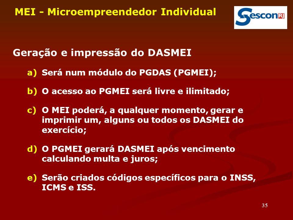 35 MEI - Microempreendedor Individual Geração e impressão do DASMEI a)Será num módulo do PGDAS (PGMEI); b)O acesso ao PGMEI será livre e ilimitado; c)O MEI poderá, a qualquer momento, gerar e imprimir um, alguns ou todos os DASMEI do exercício; d)O PGMEI gerará DASMEI após vencimento calculando multa e juros; e)Serão criados códigos específicos para o INSS, ICMS e ISS.