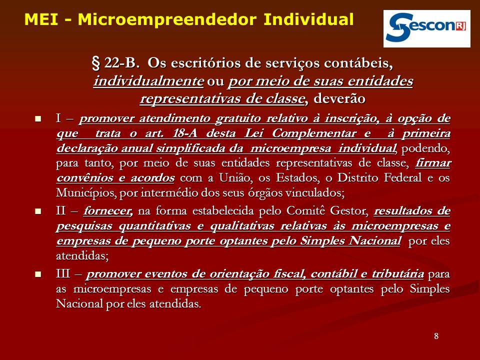 29 MEI - Microempreendedor Individual Não se aplicam ao MEI optante pelo Simei: a)os valores fixos dos Estados/Municípios; b)qualquer redução do ICMS/ISS; c)qualquer dedução na base de cálculo do ICMS/ISS: imunidade, substituição tributária etc; d)as isenções específicas para as ME e EPP do ICMS/ISS;