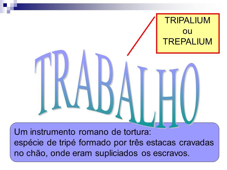 TRIPALIUM ou TREPALIUM Um instrumento romano de tortura: espécie de tripé formado por três estacas cravadas no chão, onde eram supliciados os escravos