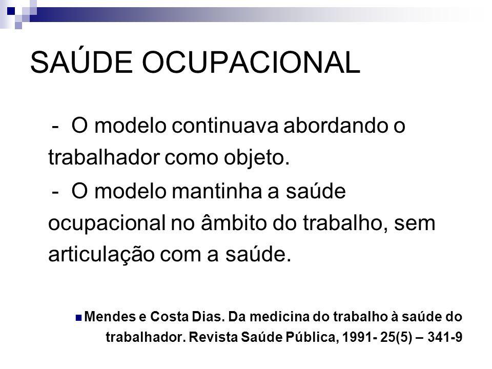 SAÚDE OCUPACIONAL - O modelo continuava abordando o trabalhador como objeto. - O modelo mantinha a saúde ocupacional no âmbito do trabalho, sem articu