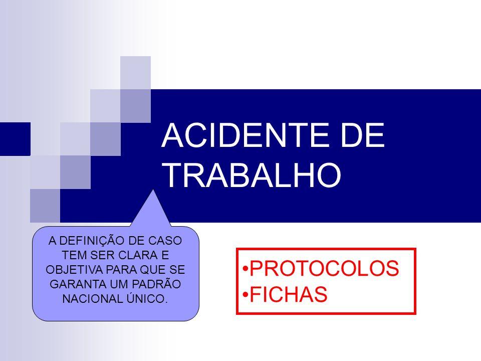 ACIDENTE DE TRABALHO A DEFINIÇÃO DE CASO TEM SER CLARA E OBJETIVA PARA QUE SE GARANTA UM PADRÃO NACIONAL ÚNICO. PROTOCOLOS FICHAS