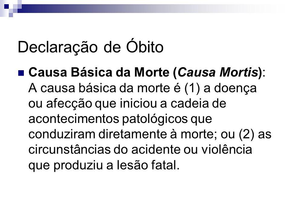 Declaração de Óbito Causa Básica da Morte (Causa Mortis): A causa básica da morte é (1) a doença ou afecção que iniciou a cadeia de acontecimentos pat