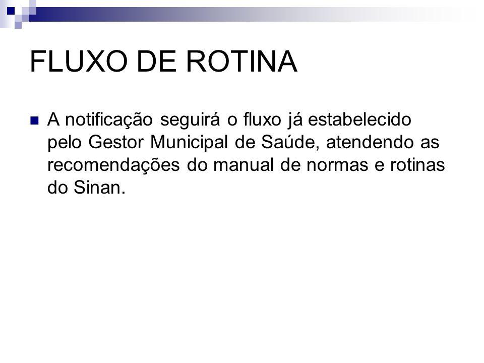 FLUXO DE ROTINA A notificação seguirá o fluxo já estabelecido pelo Gestor Municipal de Saúde, atendendo as recomendações do manual de normas e rotinas