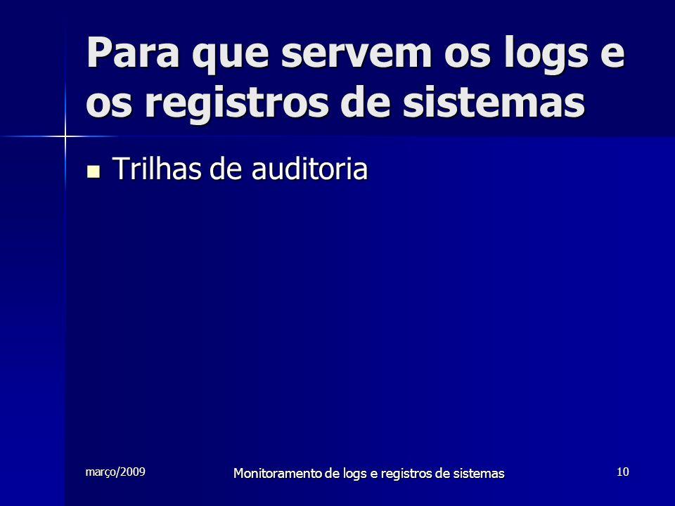março/2009 Monitoramento de logs e registros de sistemas 10 Para que servem os logs e os registros de sistemas Trilhas de auditoria Trilhas de auditor