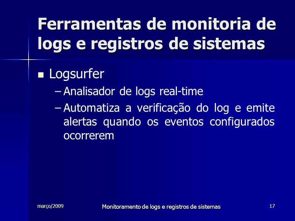 março/2009 Monitoramento de logs e registros de sistemas 17 Ferramentas de monitoria de logs e registros de sistemas Logsurfer – –Analisador de logs r