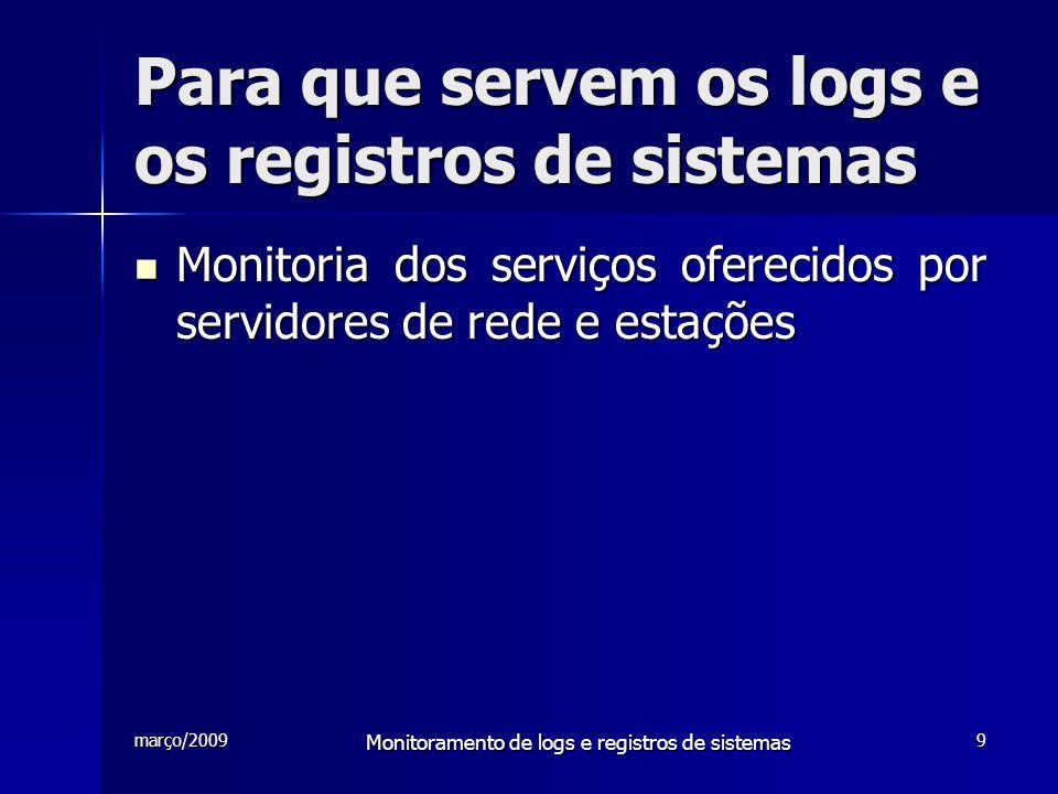março/2009 Monitoramento de logs e registros de sistemas 9 Para que servem os logs e os registros de sistemas Monitoria dos serviços oferecidos por se
