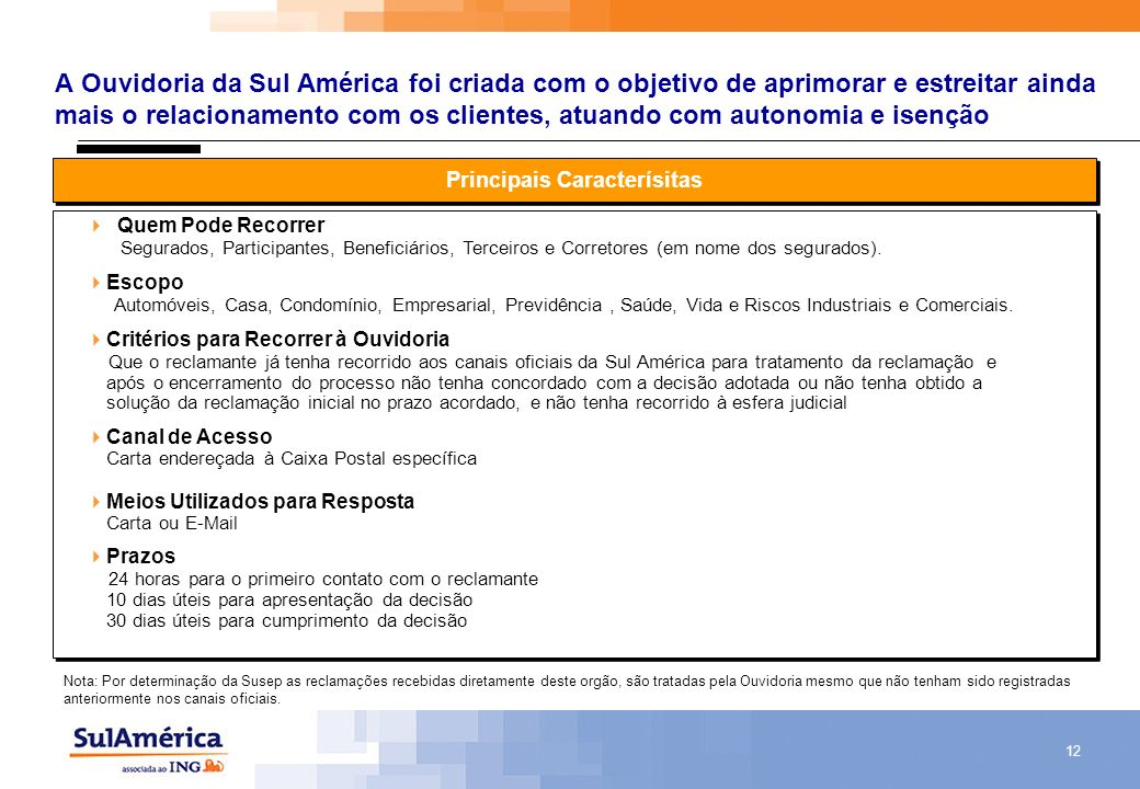 12 A Ouvidoria da Sul América foi criada com o objetivo de aprimorar e estreitar ainda mais o relacionamento com os clientes, atuando com autonomia e