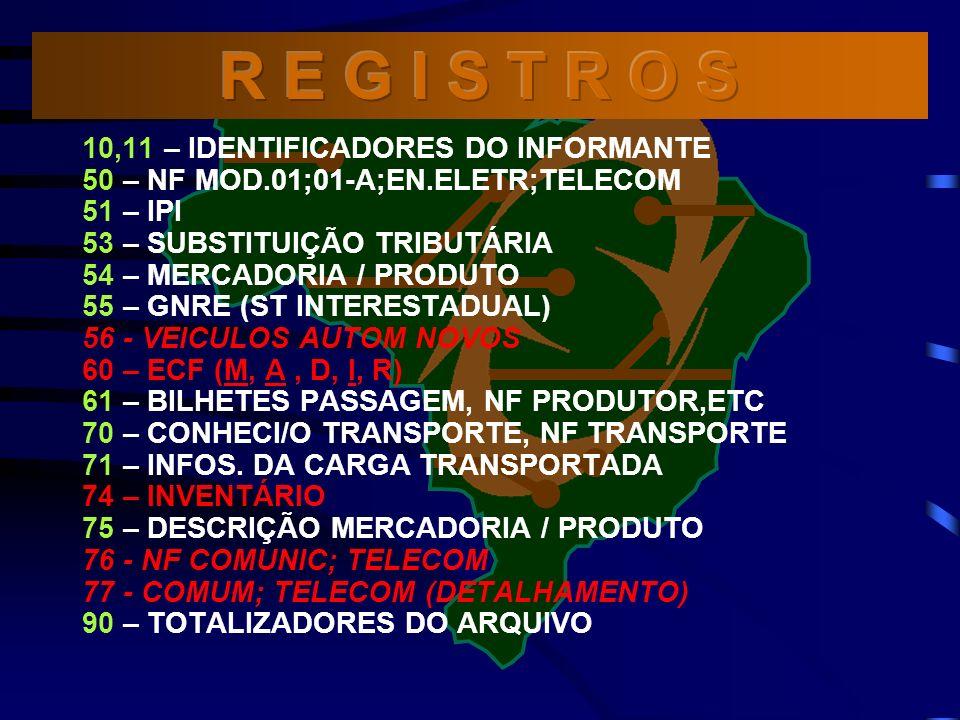 10,11 – IDENTIFICADORES DO INFORMANTE 50 – NF MOD.01;01-A;EN.ELETR;TELECOM 51 – IPI 53 – SUBSTITUIÇÃO TRIBUTÁRIA 54 – MERCADORIA / PRODUTO 55 – GNRE (ST INTERESTADUAL) 56 - VEICULOS AUTOM NOVOS 60 – ECF (M, A, D, I, R) 61 – BILHETES PASSAGEM, NF PRODUTOR,ETC 70 – CONHECI/O TRANSPORTE, NF TRANSPORTE 71 – INFOS.