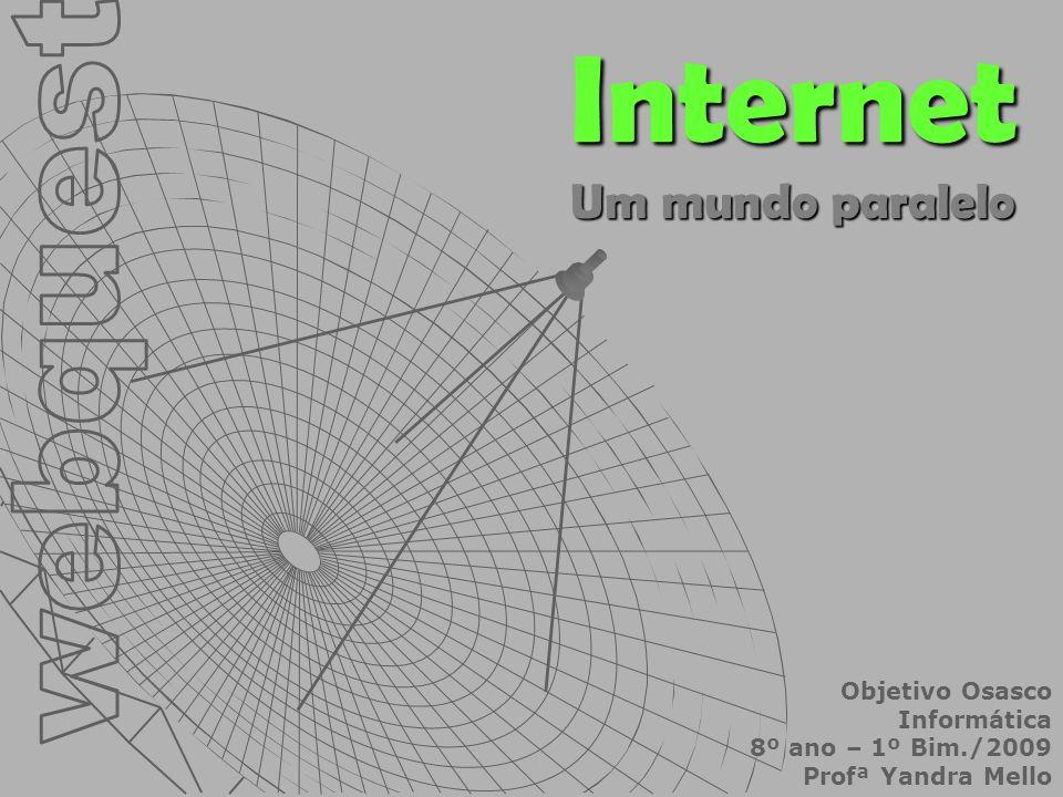 Internet Um mundo paralelo Objetivo Osasco Informática 8º ano – 1º Bim./2009 Profª Yandra Mello