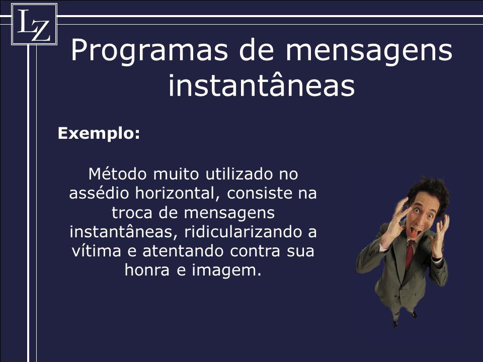 L Z Programas de mensagens instantâneas Exemplo: Método muito utilizado no assédio horizontal, consiste na troca de mensagens instantâneas, ridicularizando a vítima e atentando contra sua honra e imagem.