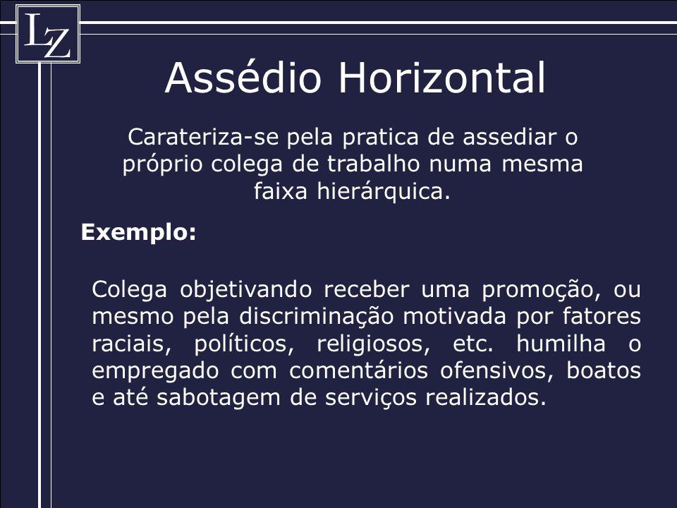 L Z Assédio Horizontal Carateriza-se pela pratica de assediar o próprio colega de trabalho numa mesma faixa hierárquica.
