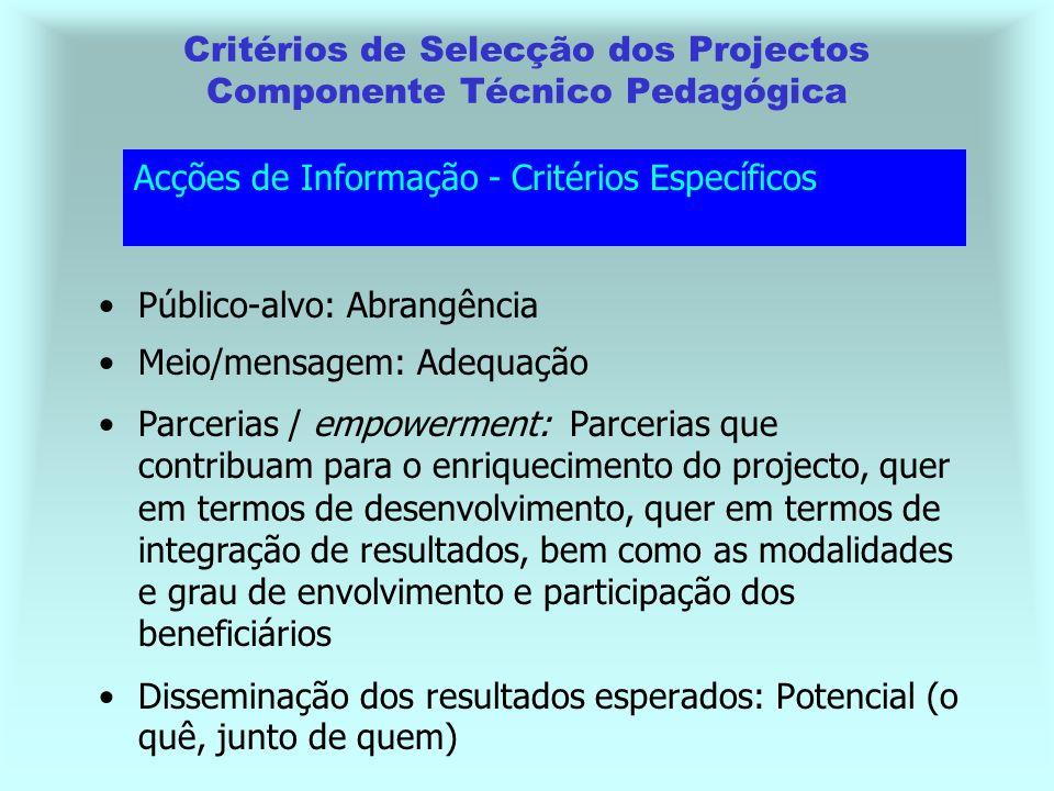 Disseminação dos resultados esperados: Potencial (o quê, junto de quem) Critérios de Selecção dos Projectos Componente Técnico Pedagógica Acções de Informação - Critérios Específicos Público-alvo: Abrangência Meio/mensagem: Adequação Parcerias / empowerment: Parcerias que contribuam para o enriquecimento do projecto, quer em termos de desenvolvimento, quer em termos de integração de resultados, bem como as modalidades e grau de envolvimento e participação dos beneficiários