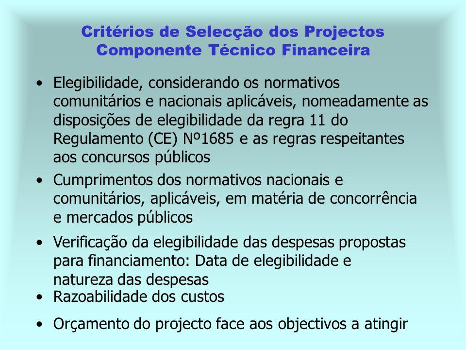 Orçamento do projecto face aos objectivos a atingir Critérios de Selecção dos Projectos Componente Técnico Financeira Verificação da elegibilidade das despesas propostas para financiamento: Data de elegibilidade e natureza das despesas Razoabilidade dos custos Elegibilidade, considerando os normativos comunitários e nacionais aplicáveis, nomeadamente as disposições de elegibilidade da regra 11 do Regulamento (CE) Nº1685 e as regras respeitantes aos concursos públicos Cumprimentos dos normativos nacionais e comunitários, aplicáveis, em matéria de concorrência e mercados públicos