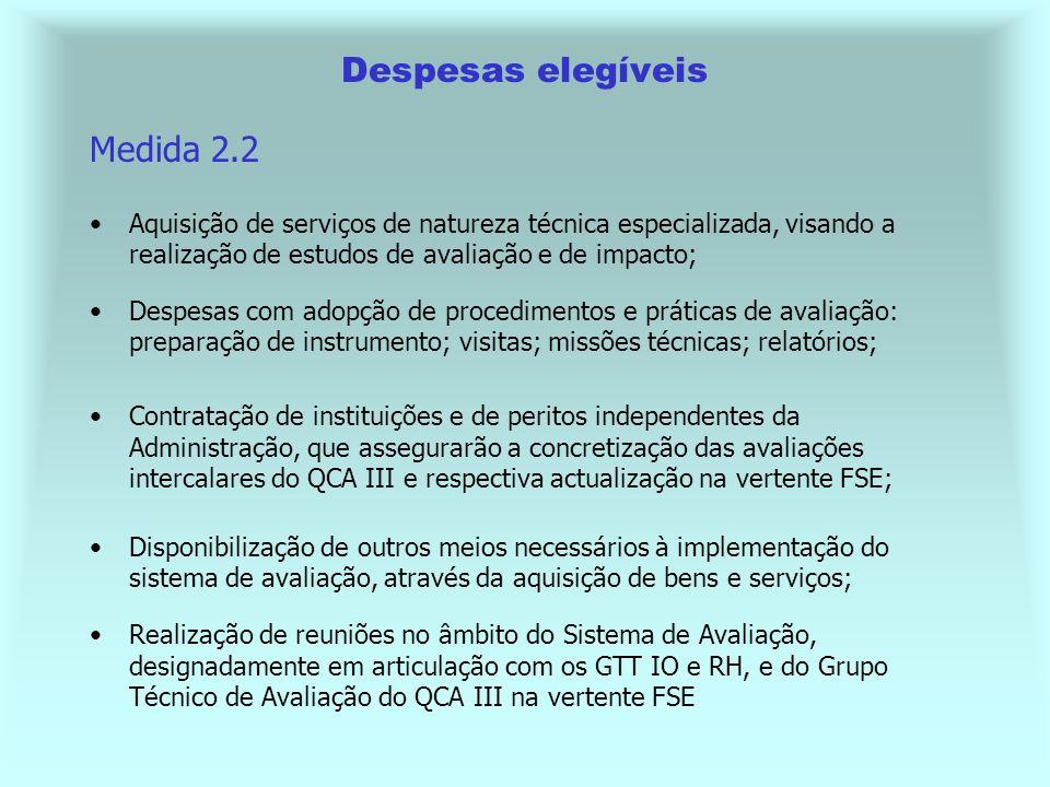Despesas elegíveis Medida 2.2 Aquisição de serviços de natureza técnica especializada, visando a realização de estudos de avaliação e de impacto; Despesas com adopção de procedimentos e práticas de avaliação: preparação de instrumento; visitas; missões técnicas; relatórios; Contratação de instituições e de peritos independentes da Administração, que assegurarão a concretização das avaliações intercalares do QCA III e respectiva actualização na vertente FSE; Disponibilização de outros meios necessários à implementação do sistema de avaliação, através da aquisição de bens e serviços; Realização de reuniões no âmbito do Sistema de Avaliação, designadamente em articulação com os GTT IO e RH, e do Grupo Técnico de Avaliação do QCA III na vertente FSE