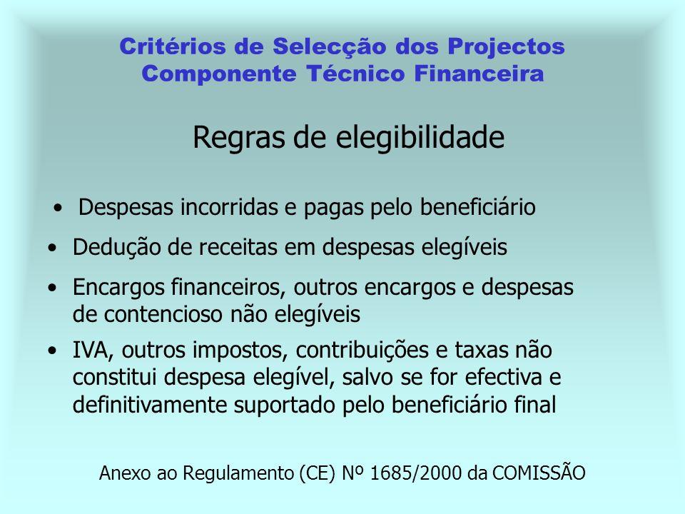 Critérios de Selecção dos Projectos Componente Técnico Financeira Encargos financeiros, outros encargos e despesas de contencioso não elegíveis IVA, outros impostos, contribuições e taxas não constitui despesa elegível, salvo se for efectiva e definitivamente suportado pelo beneficiário final Regras de elegibilidade Dedução de receitas em despesas elegíveis Despesas incorridas e pagas pelo beneficiário Anexo ao Regulamento (CE) Nº 1685/2000 da COMISSÃO