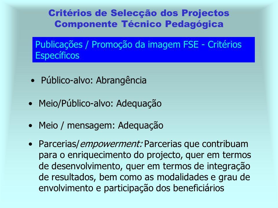Parcerias/empowerment: Parcerias que contribuam para o enriquecimento do projecto, quer em termos de desenvolvimento, quer em termos de integração de resultados, bem como as modalidades e grau de envolvimento e participação dos beneficiários Critérios de Selecção dos Projectos Componente Técnico Pedagógica Publicações / Promoção da imagem FSE - Critérios Específicos Público-alvo: Abrangência Meio/Público-alvo: Adequação Meio / mensagem: Adequação