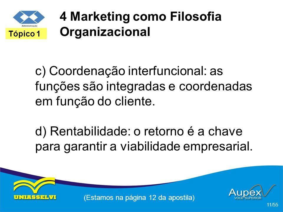 4 Marketing como Filosofia Organizacional c) Coordenação interfuncional: as funções são integradas e coordenadas em função do cliente. d) Rentabilidad