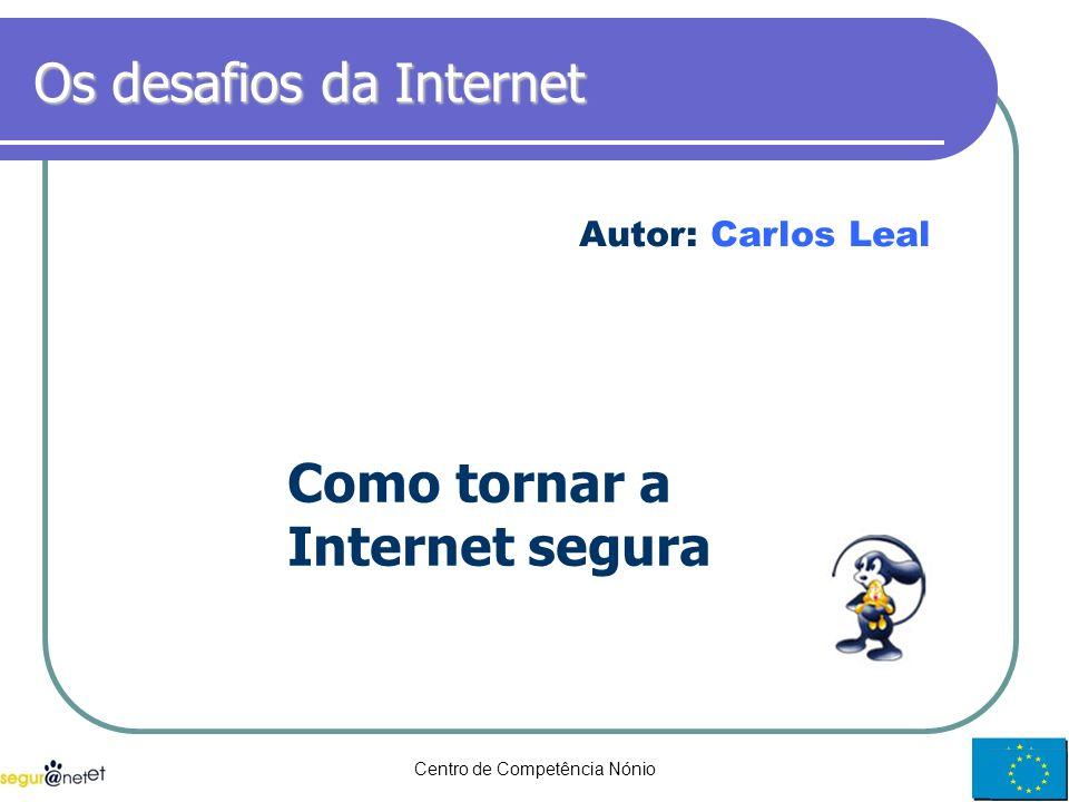 Centro de Competência Nónio1 Os desafios da Internet Como tornar a Internet segura Autor: Carlos Leal
