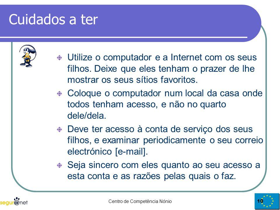 Centro de Competência Nónio10 Cuidados a ter Utilize o computador e a Internet com os seus filhos. Deixe que eles tenham o prazer de lhe mostrar os se