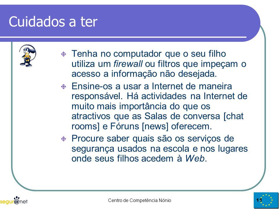 Centro de Competência Nónio11 Cuidados a ter Tenha no computador que o seu filho utiliza um firewall ou filtros que impeçam o acesso a informação não