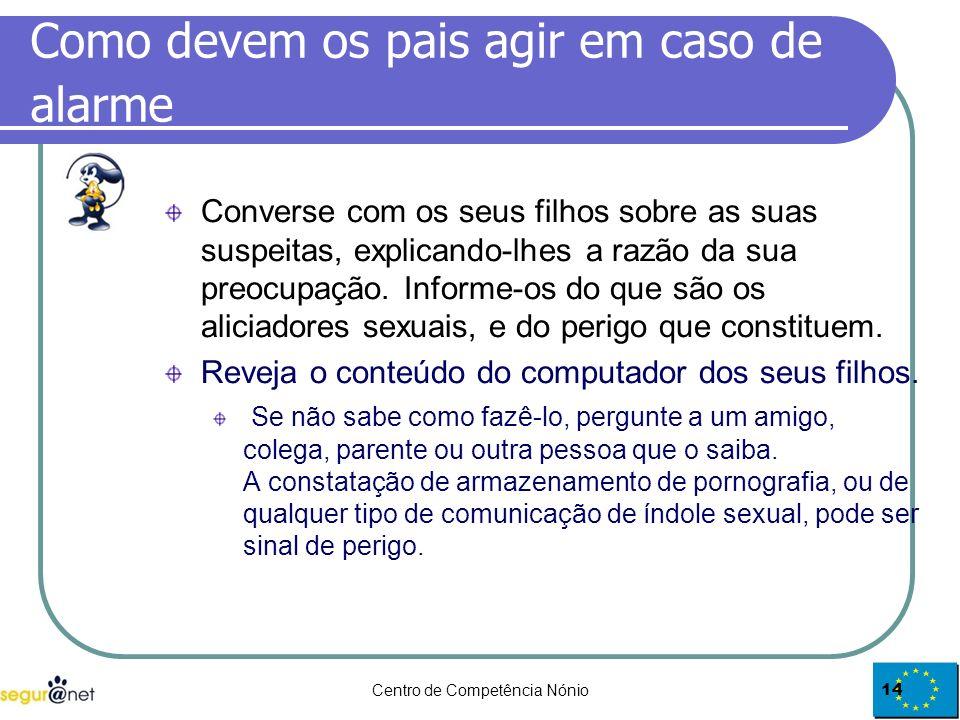 Centro de Competência Nónio14 Como devem os pais agir em caso de alarme Converse com os seus filhos sobre as suas suspeitas, explicando-lhes a razão d