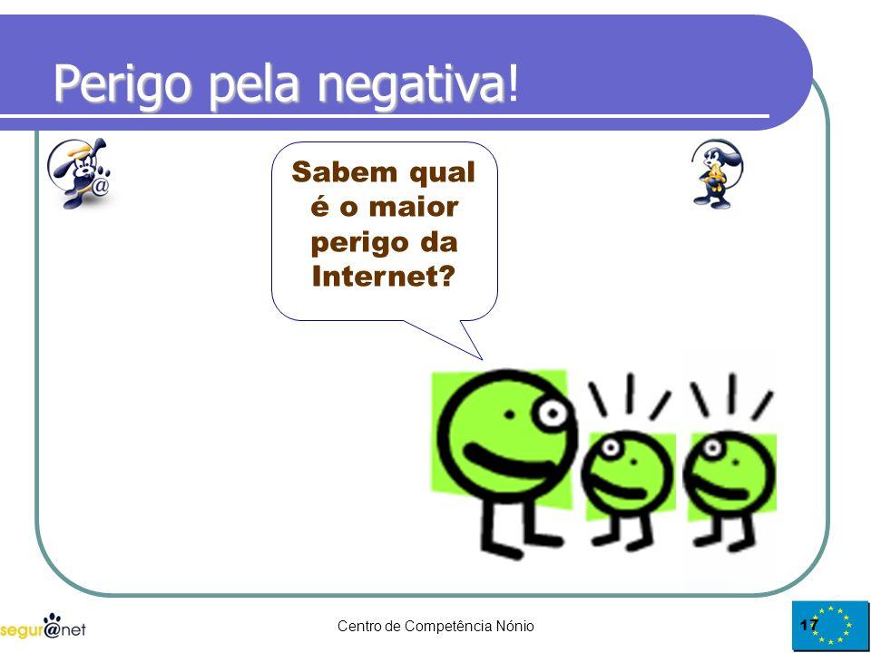 Centro de Competência Nónio17 Perigo pela negativa Perigo pela negativa! Sabem qual é o maior perigo da Internet?