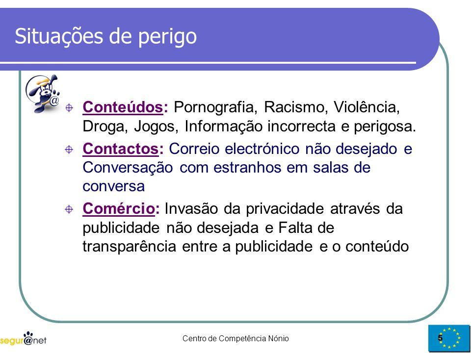 Centro de Competência Nónio5 Situações de perigo Conteúdos: Pornografia, Racismo, Violência, Droga, Jogos, Informação incorrecta e perigosa. Contactos