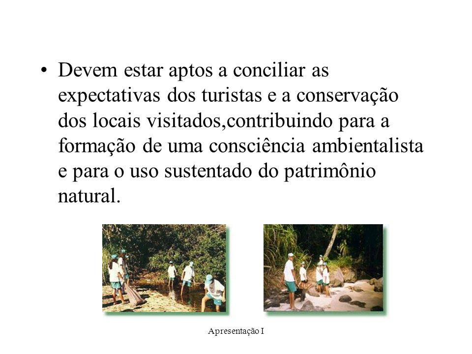 Apresentação I Devem estar aptos a conciliar as expectativas dos turistas e a conservação dos locais visitados,contribuindo para a formação de uma con