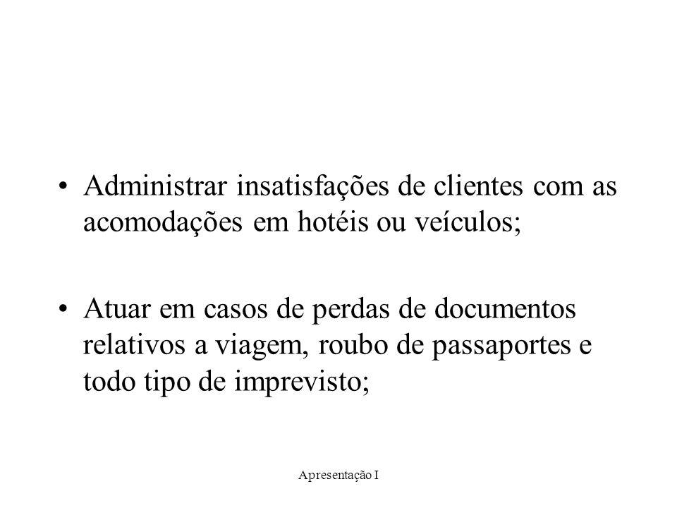 Apresentação I Administrar insatisfações de clientes com as acomodações em hotéis ou veículos; Atuar em casos de perdas de documentos relativos a viag