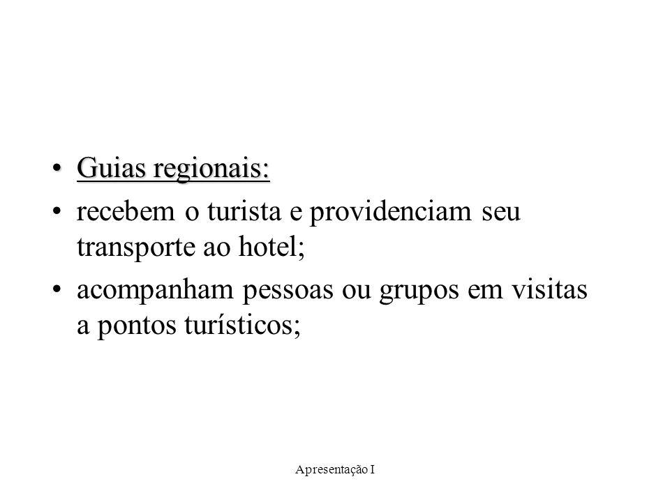 Apresentação I Guias regionais:Guias regionais: recebem o turista e providenciam seu transporte ao hotel; acompanham pessoas ou grupos em visitas a po