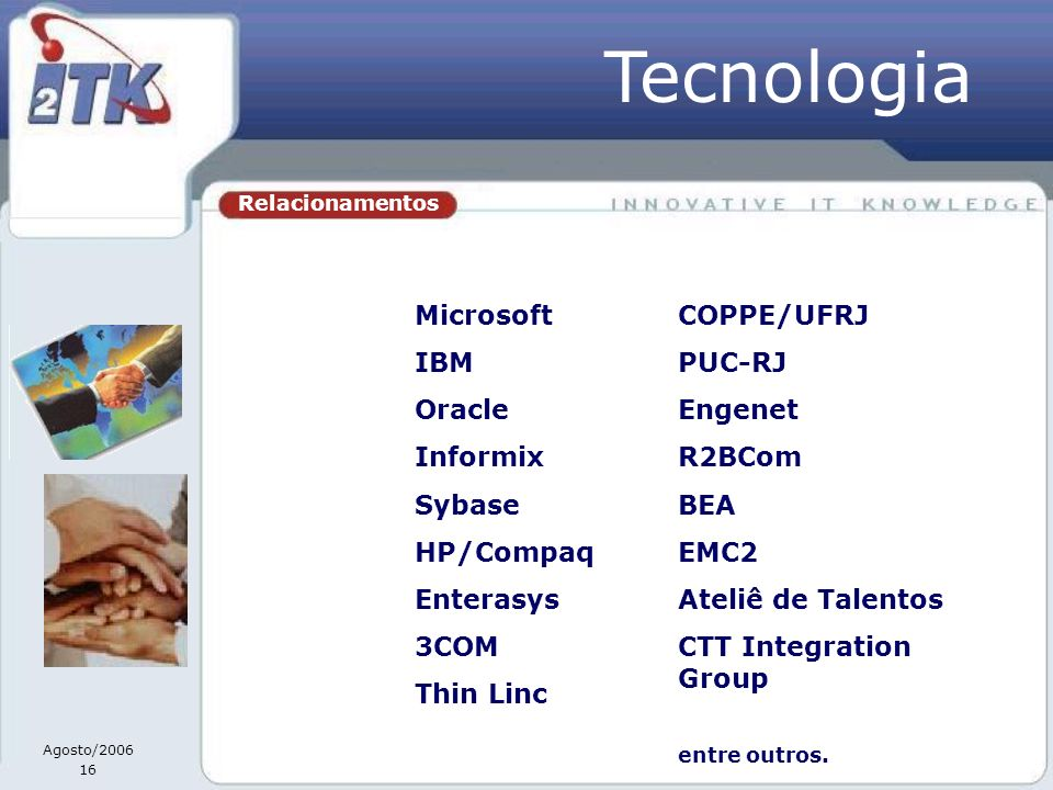 Agosto/2006 16 Relacionamentos Microsoft IBM Oracle Informix Sybase HP/Compaq Enterasys 3COM Thin Linc Tecnologia COPPE/UFRJ PUC-RJ Engenet R2BCom BEA EMC2 Ateliê de Talentos CTT Integration Group entre outros.
