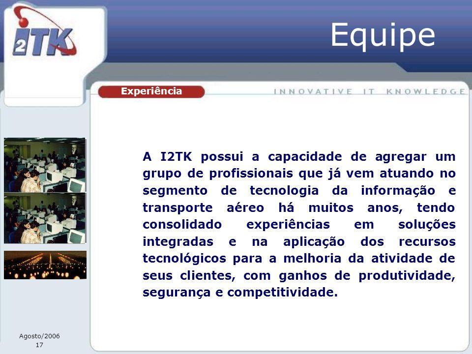 Agosto/2006 17 Experiência Equipe A I2TK possui a capacidade de agregar um grupo de profissionais que já vem atuando no segmento de tecnologia da info