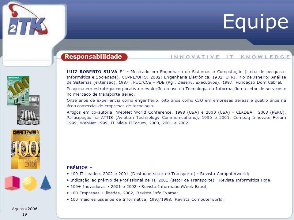 Agosto/2006 19 Responsabilidade LUIZ ROBERTO SILVA F˚ - Mestrado em Engenharia de Sistemas e Computação (Linha de pesquisa: Informática e Sociedade), COPPE/UFRJ, 2002; Engenharia Eletrônica, 1982, UFRJ, Rio de Janeiro; Análise de Sistemas (extensão), 1987, PUC/CCE - PDE (Pgr.