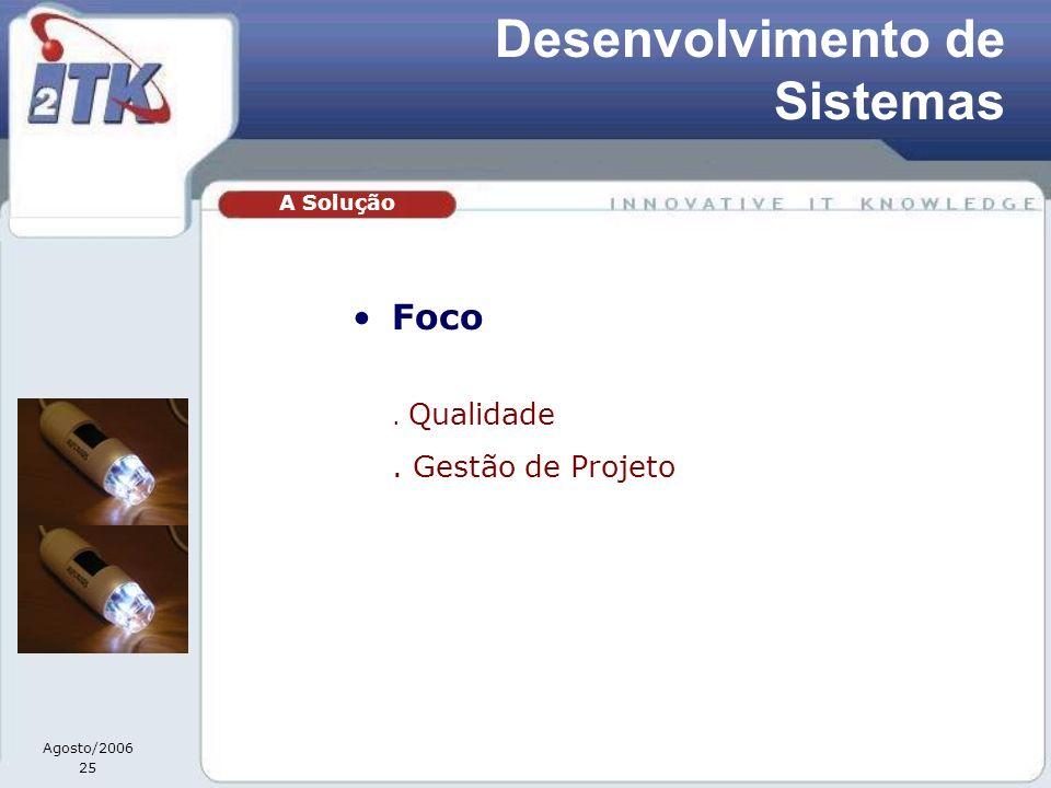 Agosto/2006 25 Foco. Qualidade. Gestão de Projeto A Solução Desenvolvimento de Sistemas