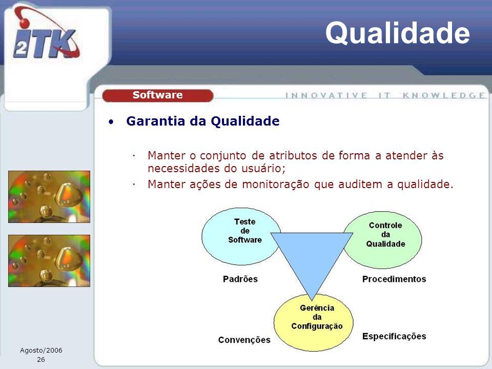 Agosto/2006 26 Qualidade Garantia da Qualidade Manter o conjunto de atributos de forma a atender às necessidades do usuário; Manter ações de monitoração que auditem a qualidade.
