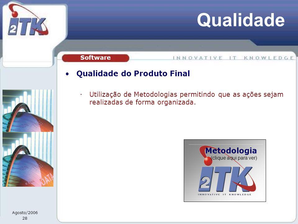 Agosto/2006 28 Qualidade Qualidade do Produto Final Utilização de Metodologias permitindo que as ações sejam realizadas de forma organizada. Software