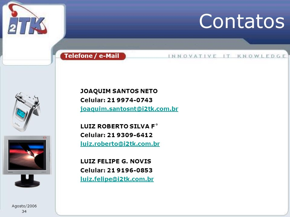 Agosto/2006 34 Telefone / e-Mail JOAQUIM SANTOS NETO Celular: 21 9974-0743 joaquim.santosnt@i2tk.com.br LUIZ ROBERTO SILVA F˚ Celular: 21 9309-6412 luiz.roberto@i2tk.com.br LUIZ FELIPE G.