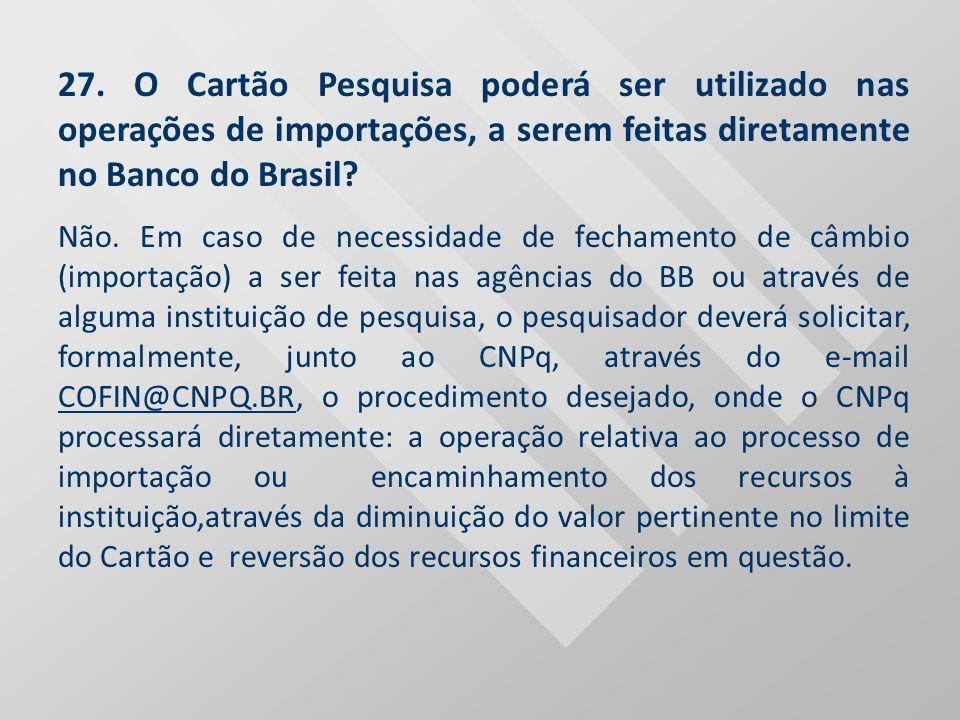 27. O Cartão Pesquisa poderá ser utilizado nas operações de importações, a serem feitas diretamente no Banco do Brasil? Não. Em caso de necessidade de