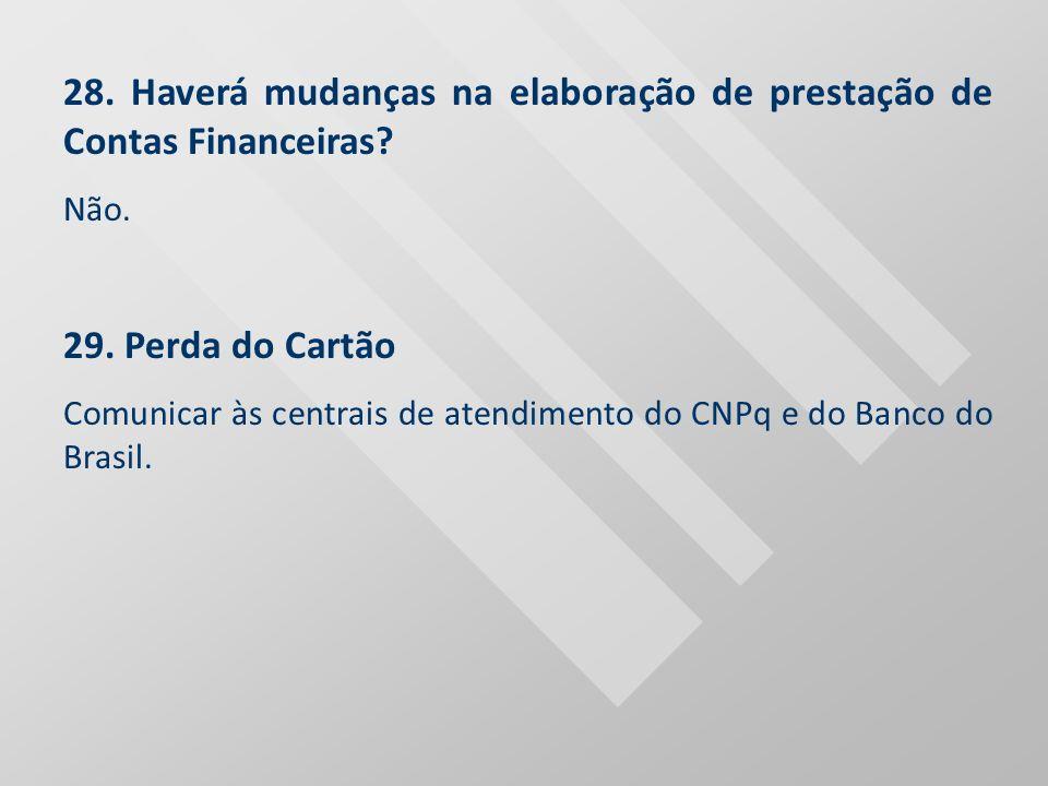 28. Haverá mudanças na elaboração de prestação de Contas Financeiras? Não. 29. Perda do Cartão Comunicar às centrais de atendimento do CNPq e do Banco