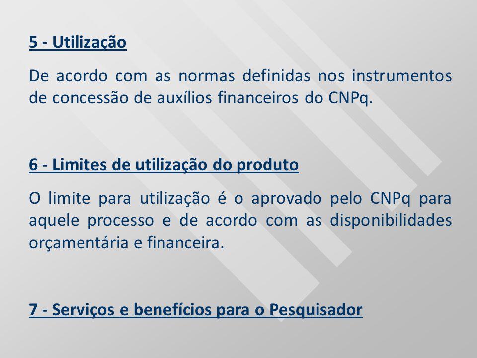 5 - Utilização De acordo com as normas definidas nos instrumentos de concessão de auxílios financeiros do CNPq. 6 - Limites de utilização do produto O