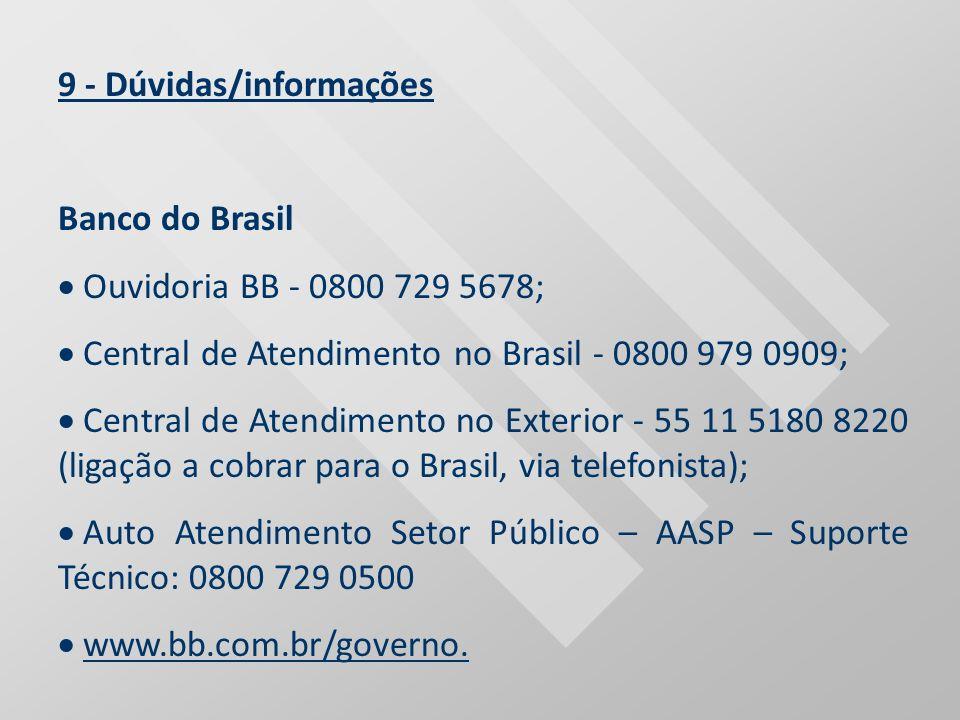 9 - Dúvidas/informações Banco do Brasil Ouvidoria BB - 0800 729 5678; Central de Atendimento no Brasil - 0800 979 0909; Central de Atendimento no Exte