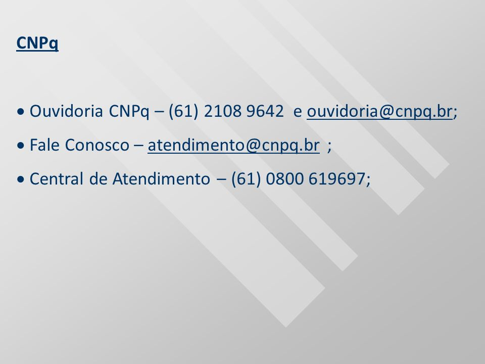 CNPq Ouvidoria CNPq – (61) 2108 9642 e ouvidoria@cnpq.br;ouvidoria@cnpq.br Fale Conosco – atendimento@cnpq.br ;atendimento@cnpq.br Central de Atendime
