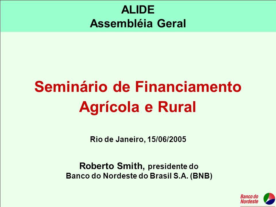 ALIDE Assembléia Geral Roberto Smith, presidente do Banco do Nordeste do Brasil S.A. (BNB) Rio de Janeiro, 15/06/2005 Seminário de Financiamento Agríc