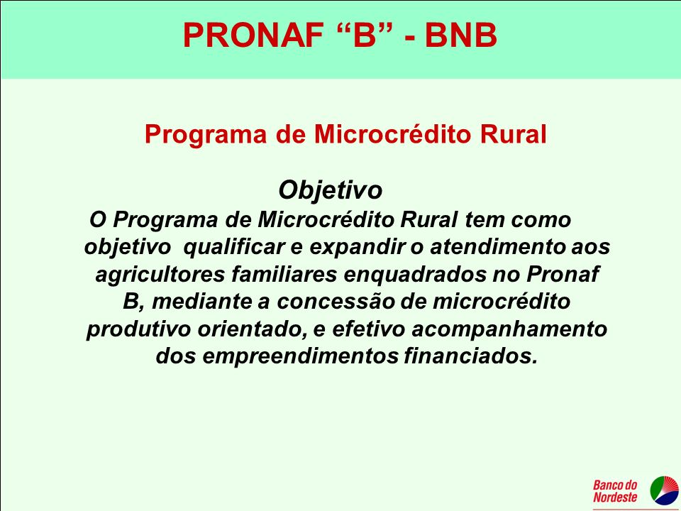 Programa de Microcrédito Rural Objetivo O Programa de Microcrédito Rural tem como objetivo qualificar e expandir o atendimento aos agricultores famili